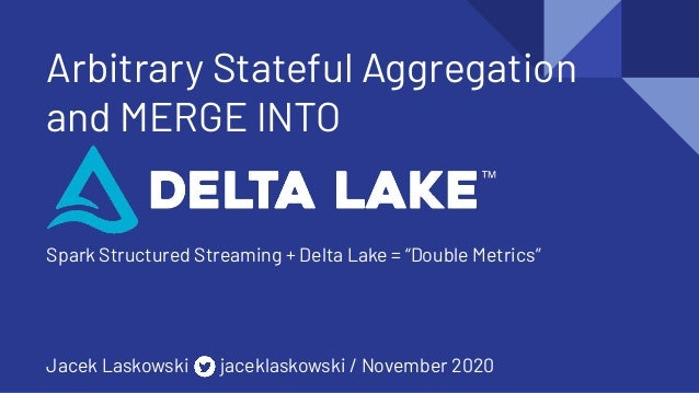 "Arbitrary Stateful Aggregation and MERGE INTO Spark Structured Streaming + Delta Lake = ""Double Metrics"" Jacek Laskowski j..."