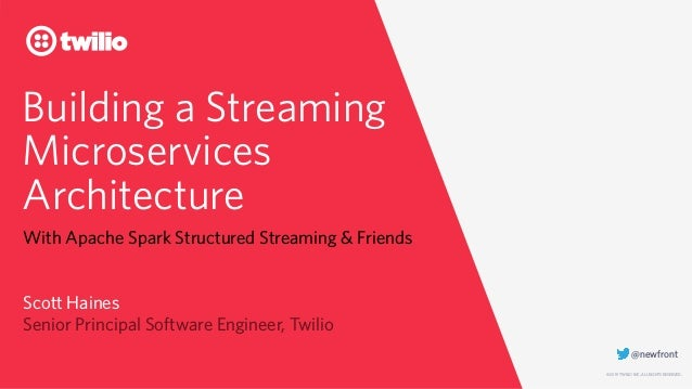 © 2019 TWILIO INC. ALL RIGHTS RESERVED. Building a Streaming Microservices Architecture With Apache Spark Structured Strea...