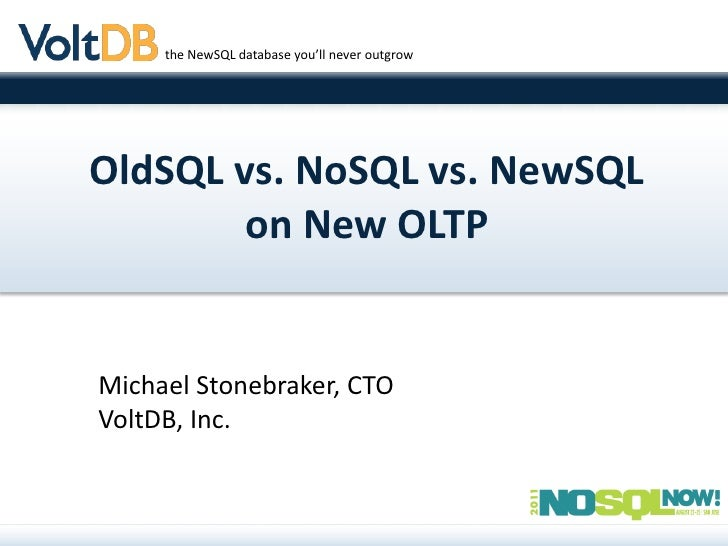 the NewSQL database you'll never outgrowOldSQL vs. NoSQL vs. NewSQL       on New OLTPMichael Stonebraker, CTOVoltDB, Inc.