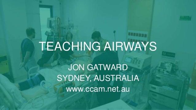 TEACHING AIRWAYS JON GATWARD SYDNEY, AUSTRALIA www.ccam.net.au