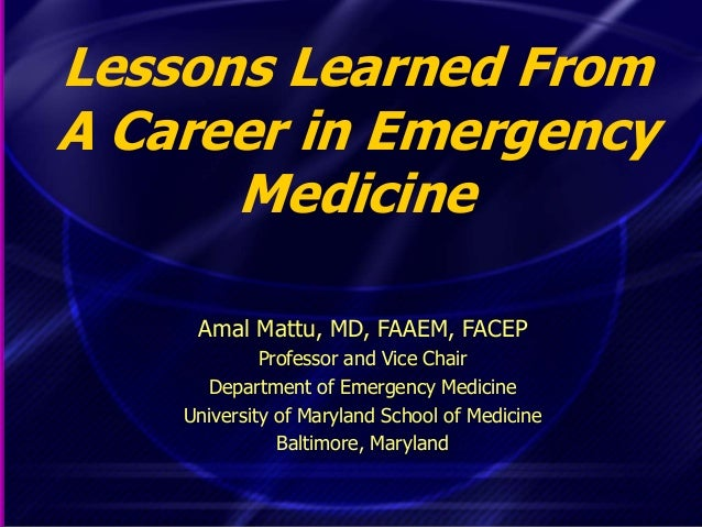 Lessons Learned From A Career in Emergency Medicine Amal Mattu, MD, FAAEM, FACEP Professor and Vice Chair Department of Em...