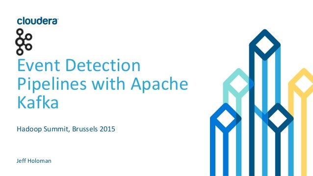 Event Detection Pipelines with Apache Kafka Hadoop Summit, Brussels 2015 Jeff Holoman