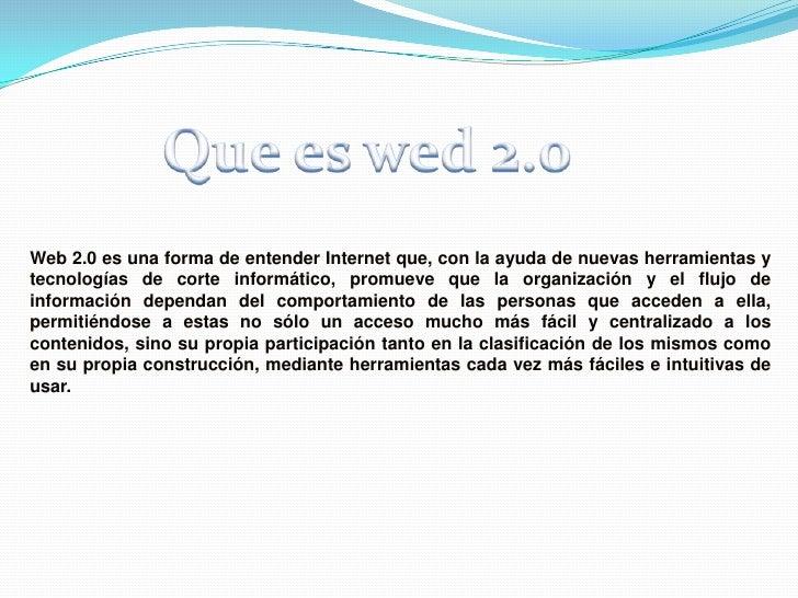 Que es wed 2.0<br />Web 2.0 es una forma de entender Internet que, con la ayuda de nuevas herramientas y tecnologías de co...