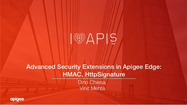 "1 Advanced Security Extensions in Apigee Edge: ! HMAC, HttpSignature! Dino Chiesa, "" Vinit Mehta"