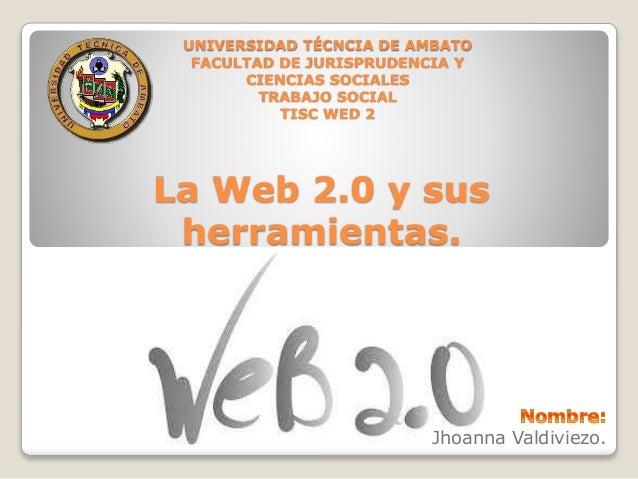 UNIVERSIDAD TÉCNCIA DE AMBATO  FACULTAD DE JURISPRUDENCIA Y  La Web 2.0 y sus  herramientas.  Jhoanna Valdiviezo.  CIENCIA...