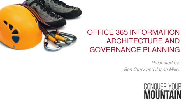 OFFICE 365 INFORMATION ARCHITECTURE AND GOVERNANCE PLANNING Presented by: Ben Curry and Jason Miller