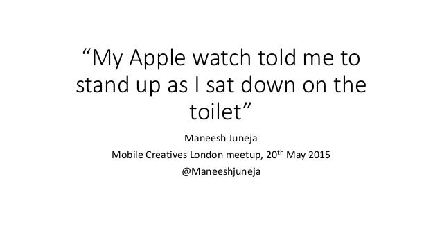 """My Apple watch told me to stand up as I sat down on the toilet"" Maneesh Juneja Mobile Creatives London meetup, 20th May 2..."