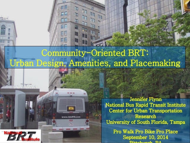 Community-Oriented BRT: Urban Design, Amenities, and Placemaking  Jennifer Flynn  National Bus Rapid Transit Institute  Ce...