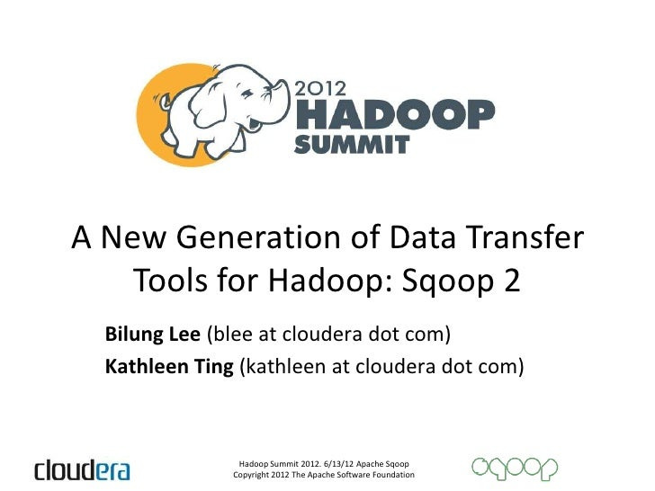 A New Generation of Data Transfer    Tools for Hadoop: Sqoop 2  Bilung Lee (blee at cloudera dot com)  Kathleen Ting (kath...