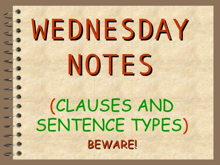 WEDNESDAY  NOTES (CLAUSES ANDSENTENCE TYPES)     BEWARE!