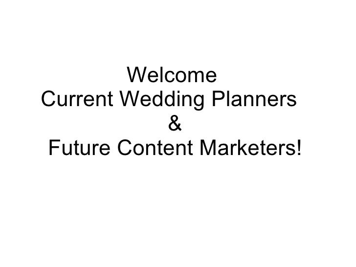 Welcome Current Wedding Planners            & Future Content Marketers!