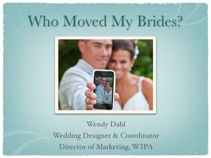 Who Moved My Brides?            Wendy Dahl   Wedding Designer & Coordinator    Director of Marketing, WIPA