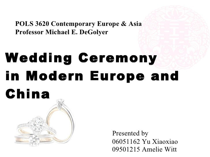 Wedding Ceremony  in Modern Europe and China     Presented by   06051162 Yu Xiaoxiao   09501215 Amelie Witt POLS 3620 Cont...