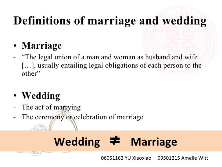 "Definitions of marriage and wedding <ul><li>Marriage </li></ul><ul><li>"" The legal union of a man and woman as husband and..."