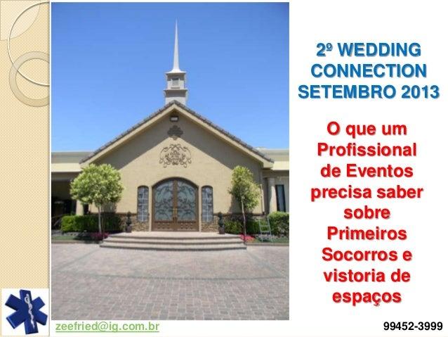 zeefried@ig.com.br 99452-3999 2º WEDDING CONNECTION SETEMBRO 2013 O que um Profissional de Eventos precisa saber sobre Pri...