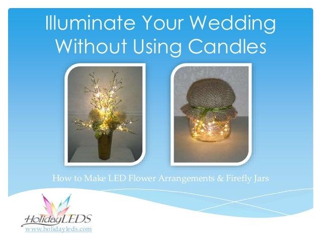 Illuminate Your Wedding Without Using Candles How to Make LED Flower Arrangements & Firefly Jars www.holidayleds.com