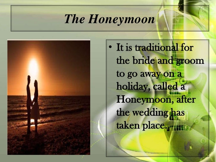 Interesting Fact• Centuries ago it was  customary for the Bride and  Bridegroom to drink honey  for a month after the  wed...