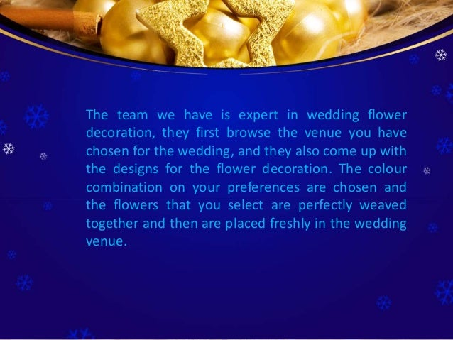 The team we have is expert in wedding flower decoration, they first browse the venue you have chosen for the wedding, and ...