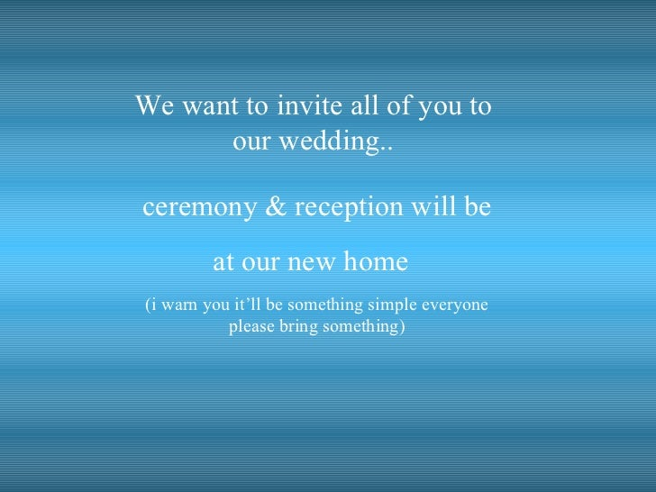 We want to invite all of you to  our wedding..  ceremony & reception will be at our new home   (i warn you it'll be someth...
