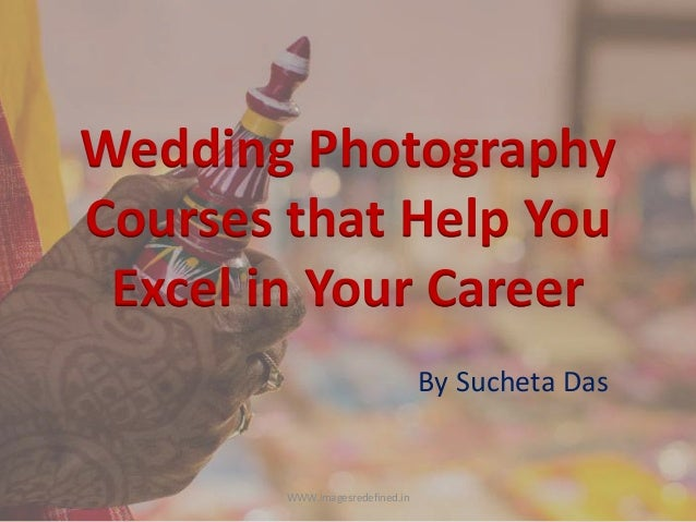 Wedding Photography Courses that Help You Excel in Your Career By Sucheta Das WWW.imagesredefined.in