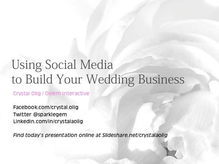 Using Social Mediato Build Your Wedding BusinessCrystal Olig / Oxiem InteractiveFacebook.com/crystal.oligTwitter @sparkleg...