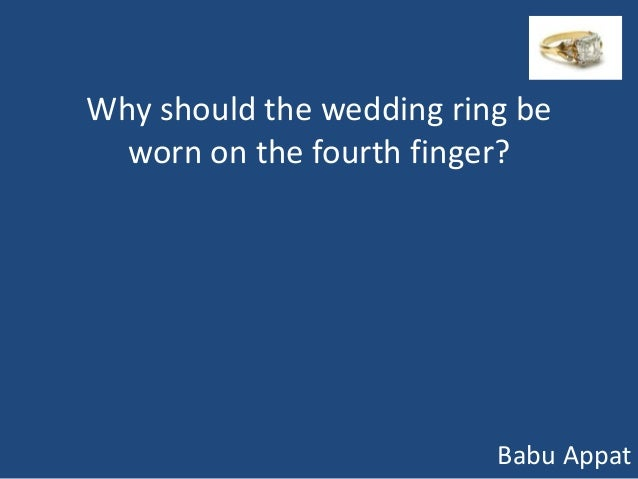 Why should the wedding ring be  worn on the fourth finger?                          Babu Appat