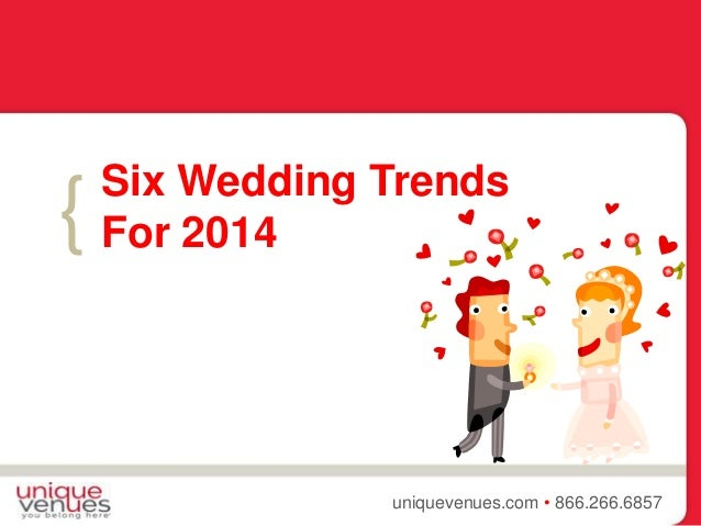 { uniquevenues.com • 866.266.6857 Six Wedding Trends For 2014