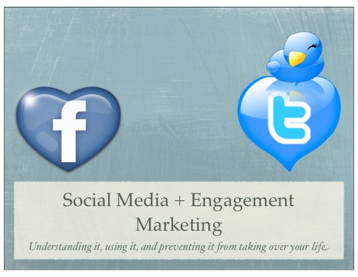Social Media + Engagement                MarketingUnderstanding it, using it, and preventing it !om taking over your life