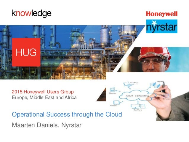 2015 Honeywell Users Group Europe, Middle East and Africa Operational Success through the Cloud Maarten Daniels, Nyrstar