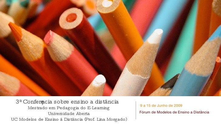 3ª Conferência sobre ensino a distância Mestrado em Pedagogia do E-Learning Universidade Aberta UC Modelos de Ensino à Dis...
