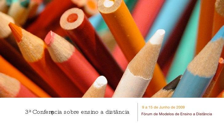 9 a 15 de Junho de 2009 3ª Conferę ncia sobre ensino a distância   Fórum de Modelos de Ensino a Distância
