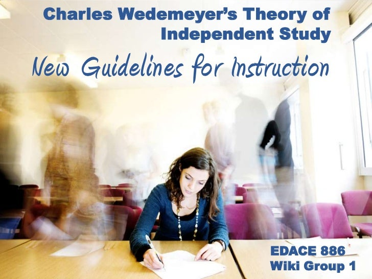 Charles Wedemeyer's Theory of            Independent StudyNew Guidelines for Instruction                        EDACE 886 ...