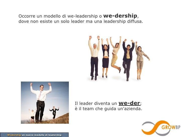 Occorre un modello di we-leadership o we-dership,        dove non esiste un solo leader ma una leadership diffusa.        ...