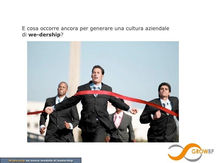 E cosa occorre ancora per generare una cultura aziendale        di we-dership?Wedership un nuovo modello di leadership