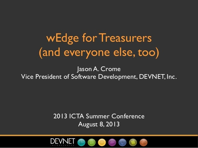 wEdge for Treasurers (and everyone else, too) Jason A. Crome Vice President of Software Development, DEVNET, Inc. 2013 ICT...