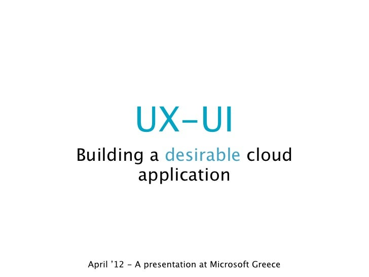 UX-UIBuilding a desirable cloud       application April '12 - A presentation at Microsoft Greece