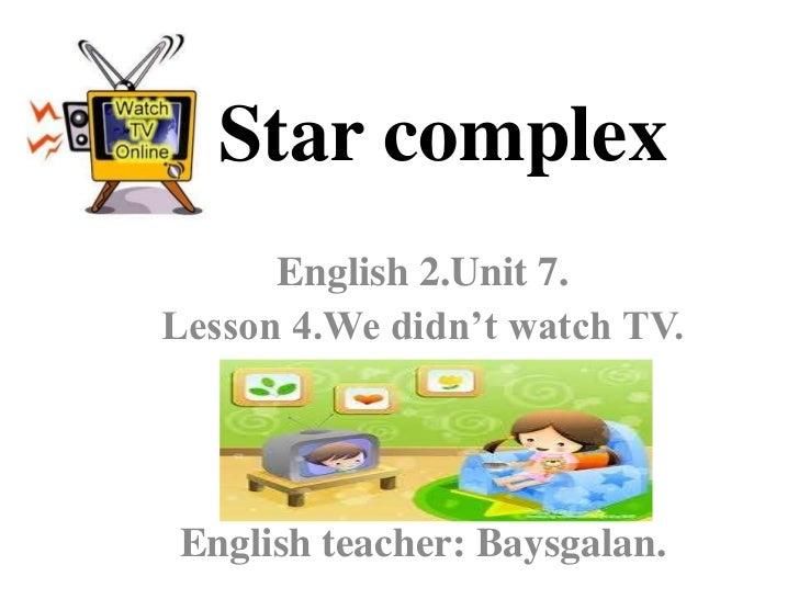Star complex      English 2.Unit 7.Lesson 4.We didn't watch TV.English teacher: Baysgalan.