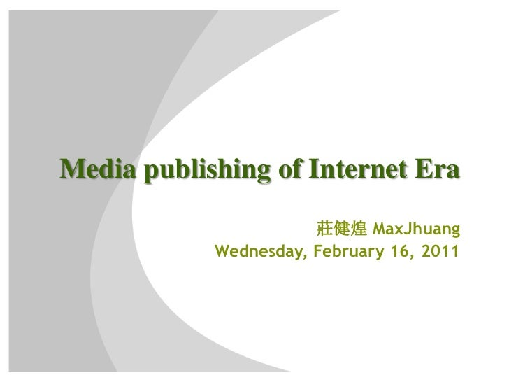 Media publishing of Internet Era<br />莊健煌 MaxJhuang<br />Wednesday, February 16, 2011<br />