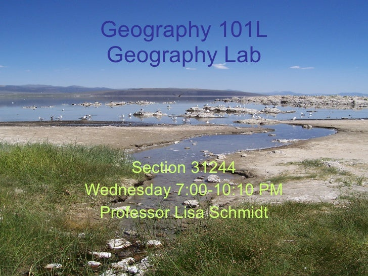 Geography 101L Geography Lab Section 31244 Wednesday 7:00-10:10 PM Professor Lisa Schmidt