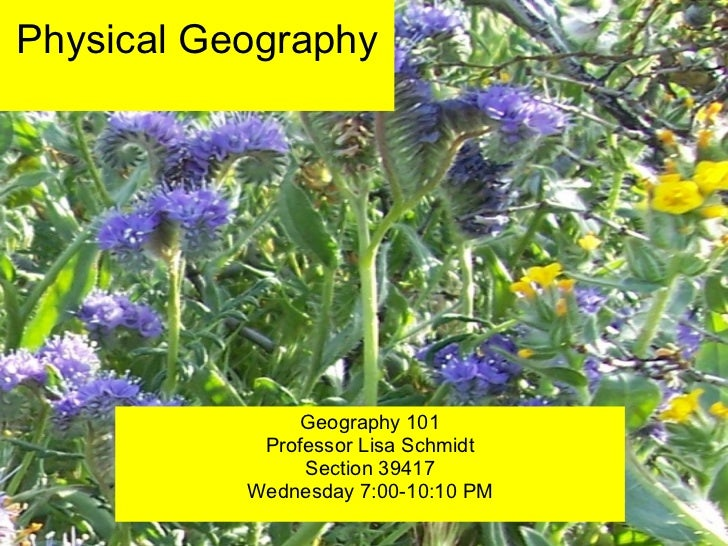 Physical Geography Geography 101 Professor Lisa Schmidt Section 39417 Wednesday 7:00-10:10 PM