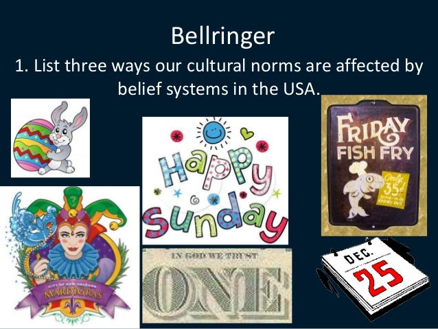 Bellringer 1. List three ways our cultural norms are affected by belief systems in the USA.