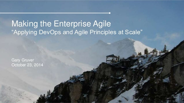 "Making the Enterprise Agile  ""Applying DevOps and Agile Principles at Scale""  Gary Gruver  October 23, 2014"