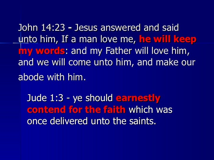 John 14:23  -  Jesus answered and said unto him, If a man love me,  he will keep my words : and my Father will love him, a...