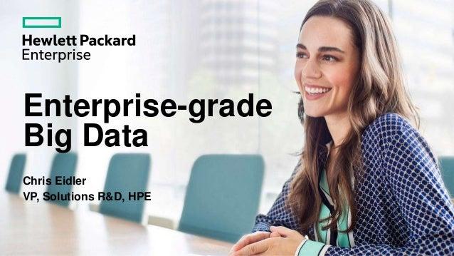 Enterprise-grade Big Data Chris Eidler VP, Solutions R&D, HPE