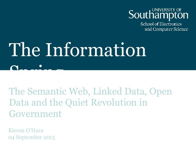The Information Spring The Semantic Web, Linked Data, Open Data and the Quiet Revolution in Government Kieron O'Hara 04 Se...