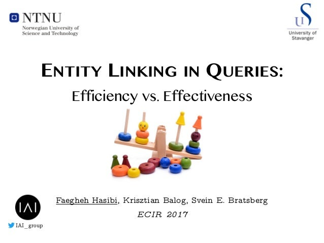 Faegheh Hasibi, Krisztian Balog, Svein E. Bratsberg ECIR 2017 ENTITY LINKING IN QUERIES: Efficiency vs. Effectiveness IAI_...