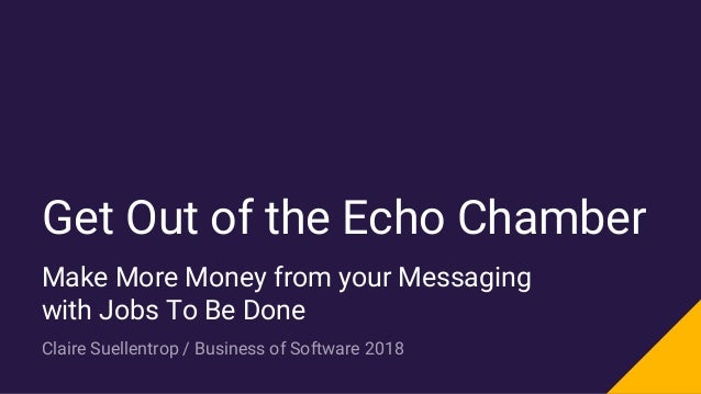 Get Out of the Echo Chamber Make More Money from your Messaging with Jobs To Be Done Claire Suellentrop / Business of Soft...