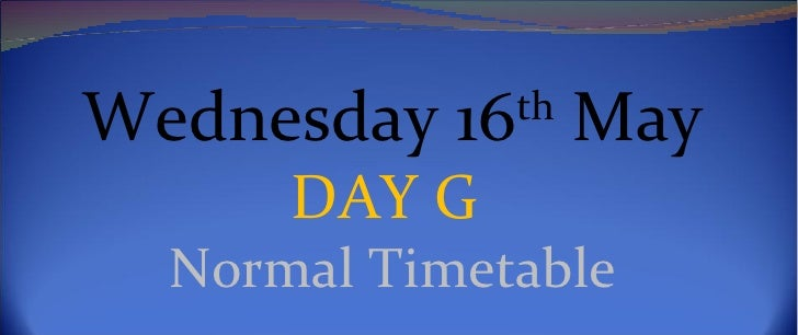 Wednesday 16th May      DAY G  Normal Timetable