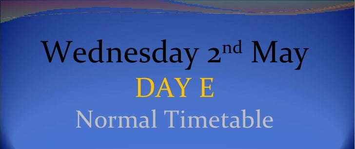 Wednesday 2nd May      DAY E  Normal Timetable