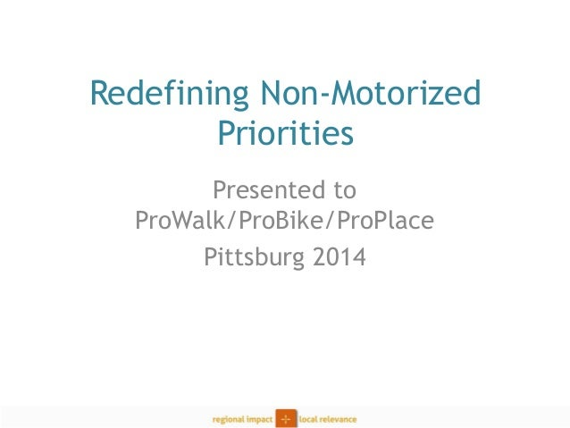 Redefining Non-Motorized Priorities  Presented to ProWalk/ProBike/ProPlace  Pittsburg 2014